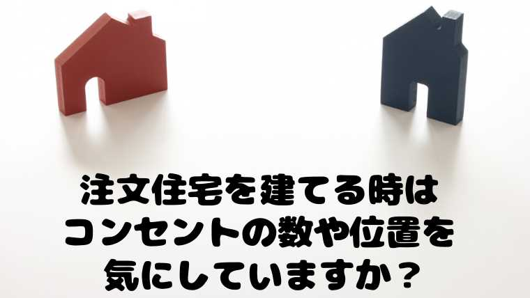 注文住宅を建てる時はコンセントの数や位置を気にしてますか?